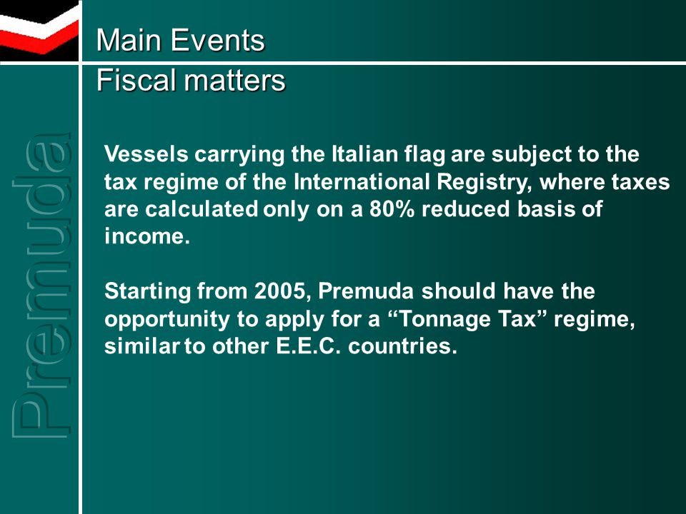 Main Events Fiscal matters Main Events Fiscal matters Vessels carrying the Italian flag are subject to the tax regime of the International Registry, where taxes are calculated only on a 80% reduced basis of income.