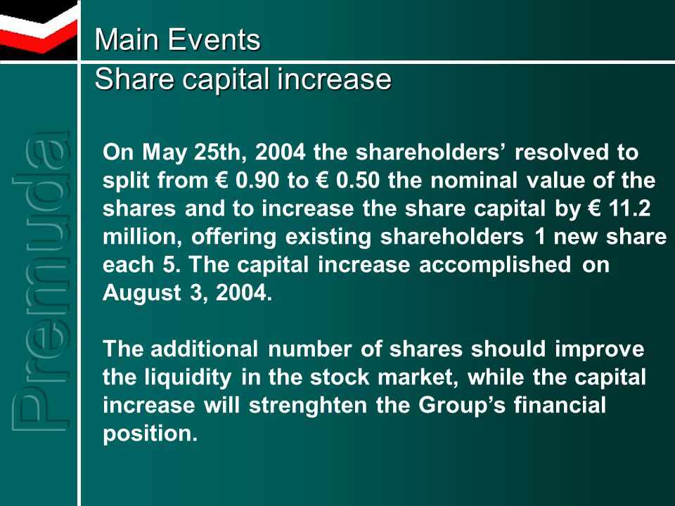 Main Events Share capital increase Main Events Share capital increase On May 25th, 2004 the shareholders' resolved to split from € 0.90 to € 0.50 the nominal value of the shares and to increase the share capital by € 11.2 million, offering existing shareholders 1 new share each 5.