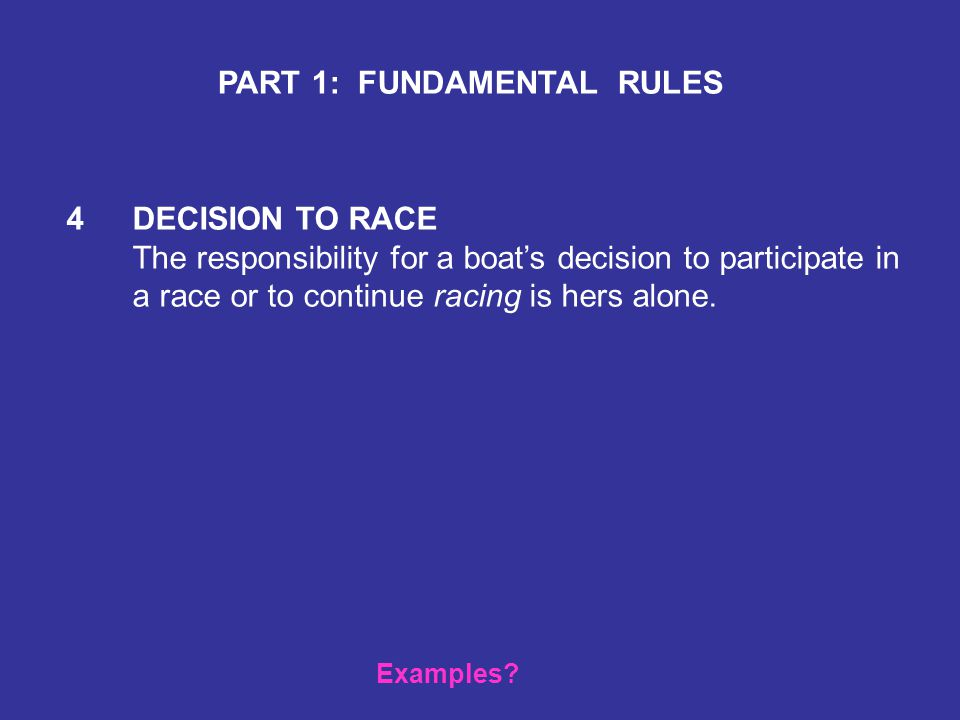 4 DECISION TO RACE The responsibility for a boat's decision to participate in a race or to continue racing is hers alone.