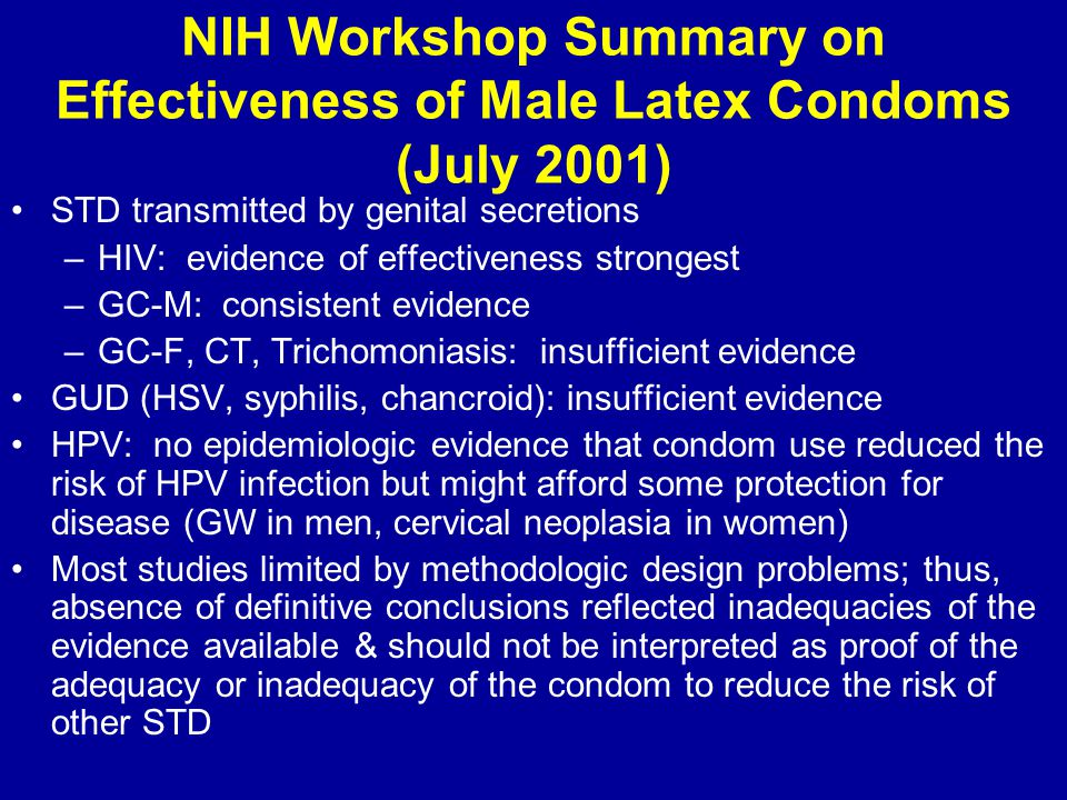 NIH Workshop Summary on Effectiveness of Male Latex Condoms (July 2001) STD transmitted by genital secretions –HIV: evidence of effectiveness strongest –GC-M: consistent evidence –GC-F, CT, Trichomoniasis: insufficient evidence GUD (HSV, syphilis, chancroid): insufficient evidence HPV: no epidemiologic evidence that condom use reduced the risk of HPV infection but might afford some protection for disease (GW in men, cervical neoplasia in women) Most studies limited by methodologic design problems; thus, absence of definitive conclusions reflected inadequacies of the evidence available & should not be interpreted as proof of the adequacy or inadequacy of the condom to reduce the risk of other STD