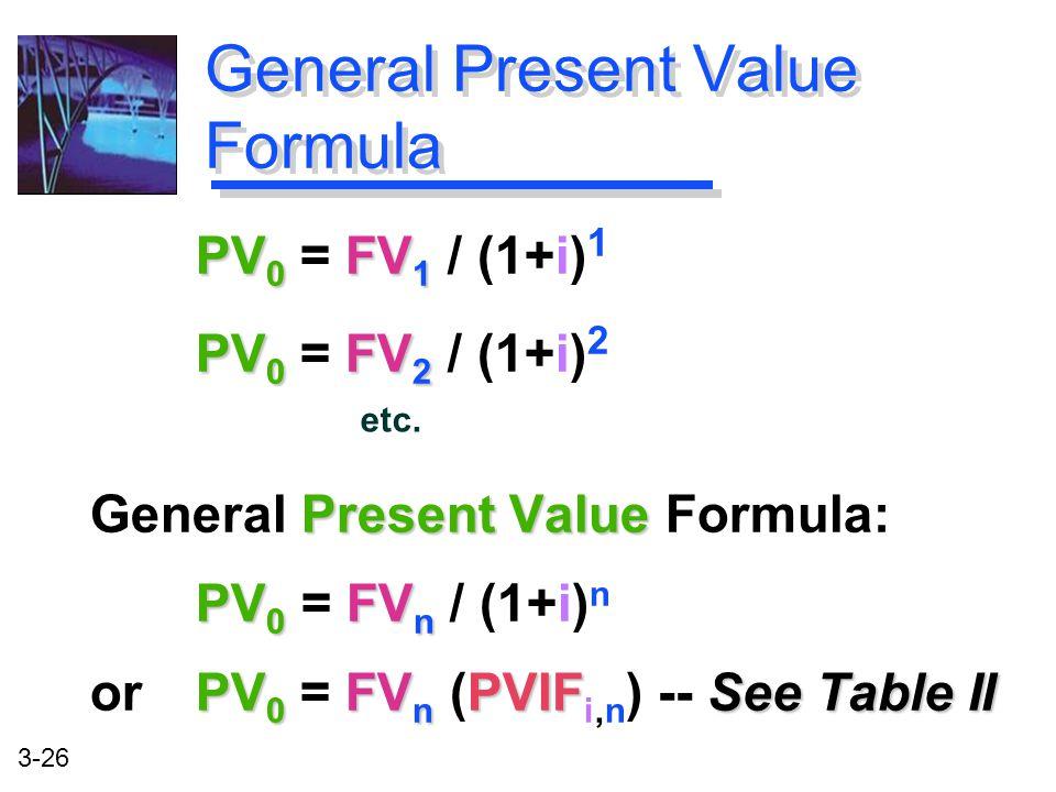 3-26 PV 0 FV 1 PV 0 = FV 1 / (1+i) 1 PV 0 FV 2 PV 0 = FV 2 / (1+i) 2 Present Value General Present Value Formula: PV 0 FV n PV 0 = FV n / (1+i) n PV 0 FV n PVIFSee Table II or PV 0 = FV n (PVIF i,n ) -- See Table II General Present Value Formula etc.