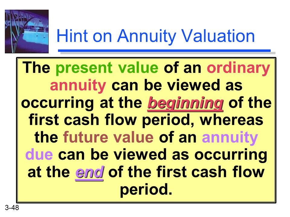 3-48 Hint on Annuity Valuation beginning end The present value of an ordinary annuity can be viewed as occurring at the beginning of the first cash flow period, whereas the future value of an annuity due can be viewed as occurring at the end of the first cash flow period.