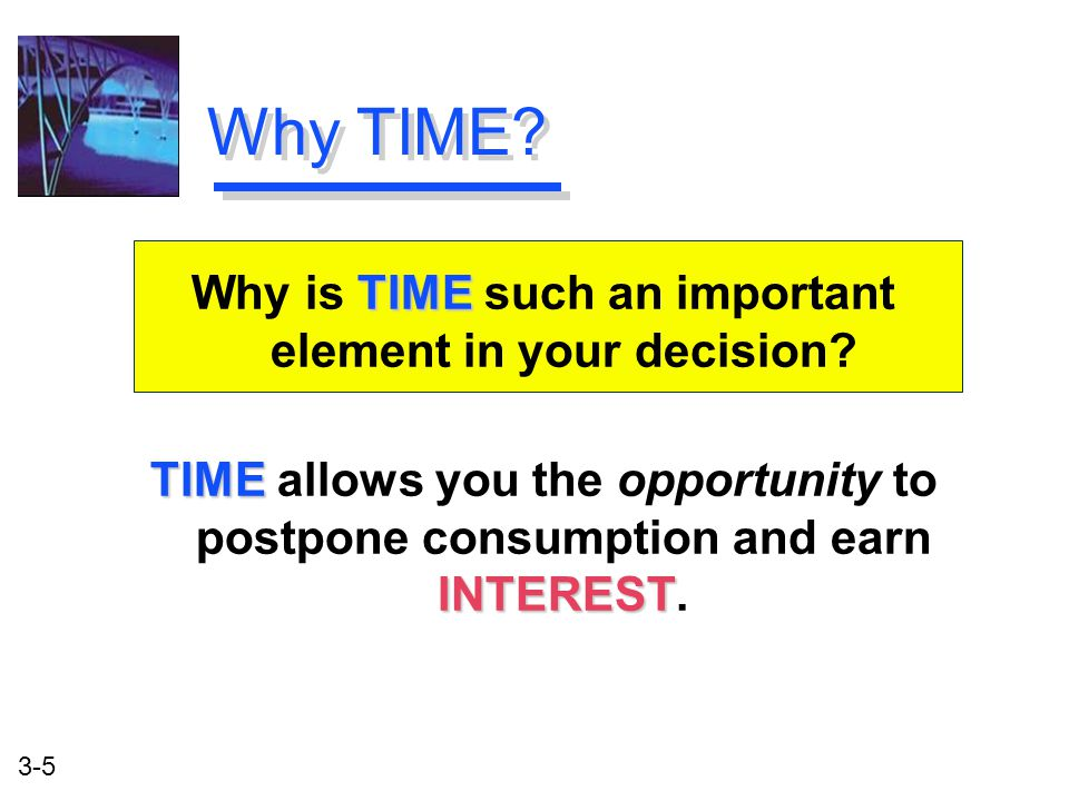 3-5 TIME INTEREST TIME allows you the opportunity to postpone consumption and earn INTEREST.