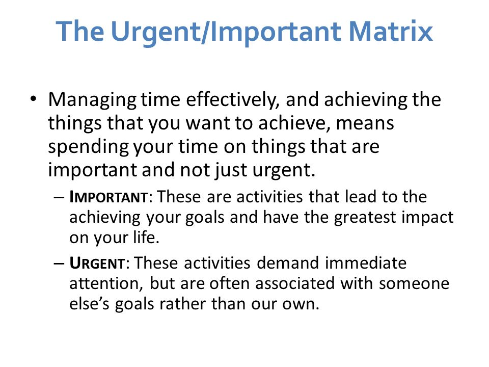 The Urgent/Important Matrix Managing time effectively, and achieving the things that you want to achieve, means spending your time on things that are important and not just urgent.