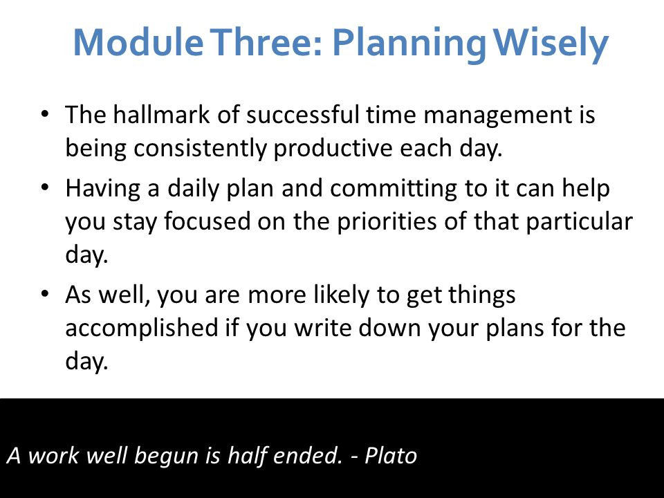 Module Three: Planning Wisely The hallmark of successful time management is being consistently productive each day.