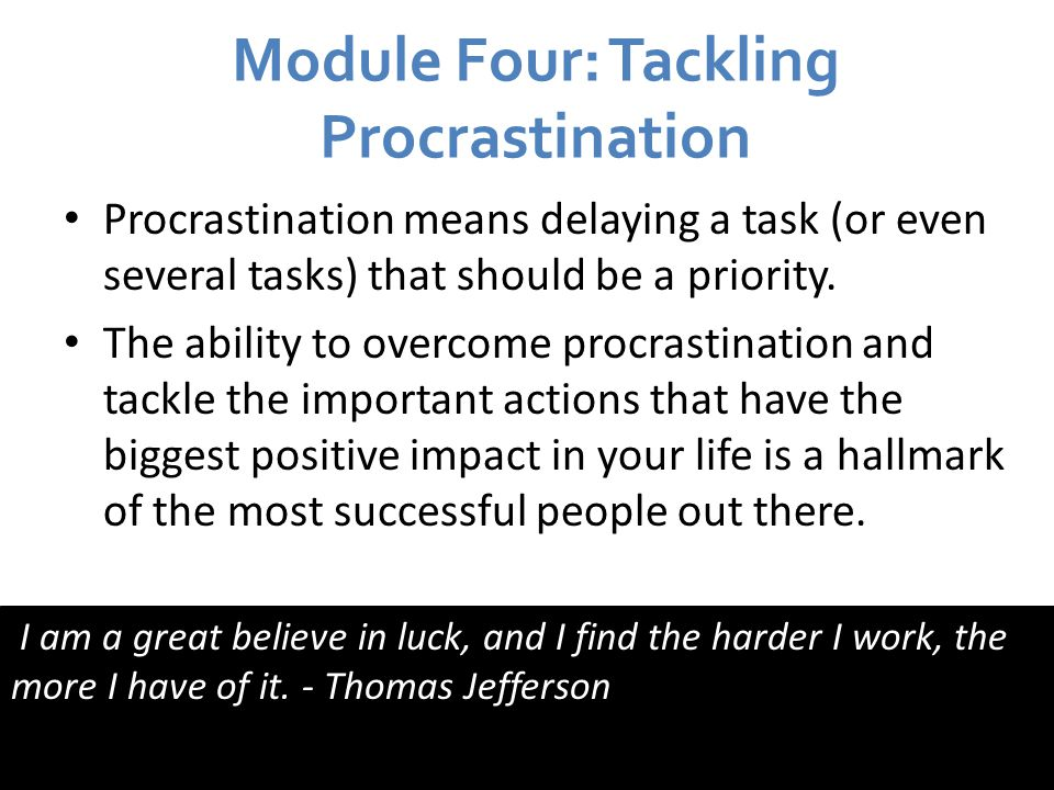 Module Four: Tackling Procrastination Procrastination means delaying a task (or even several tasks) that should be a priority.