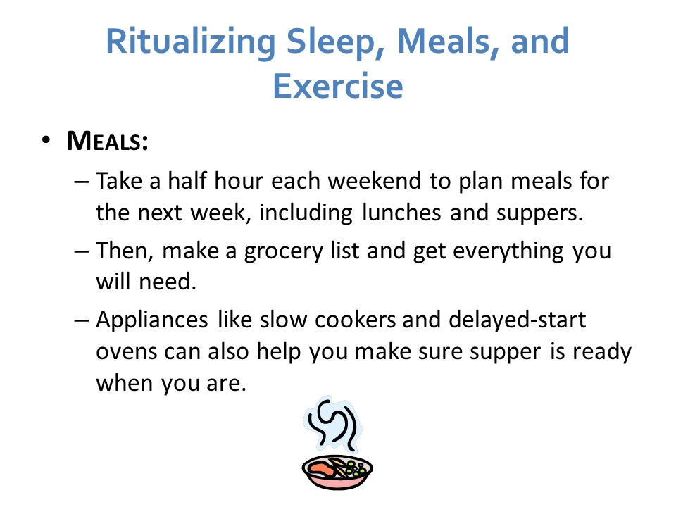Ritualizing Sleep, Meals, and Exercise M EALS : – Take a half hour each weekend to plan meals for the next week, including lunches and suppers.