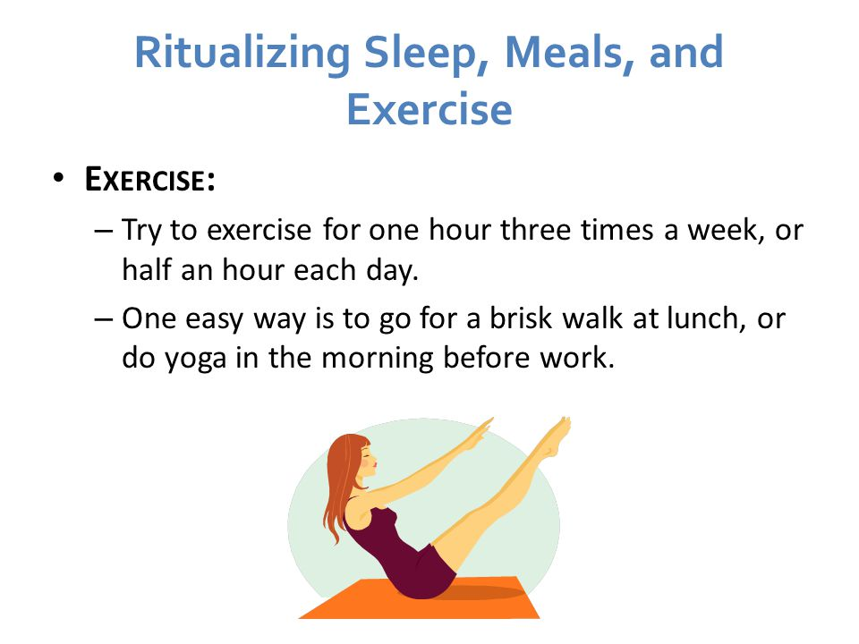 Ritualizing Sleep, Meals, and Exercise E XERCISE : – Try to exercise for one hour three times a week, or half an hour each day.
