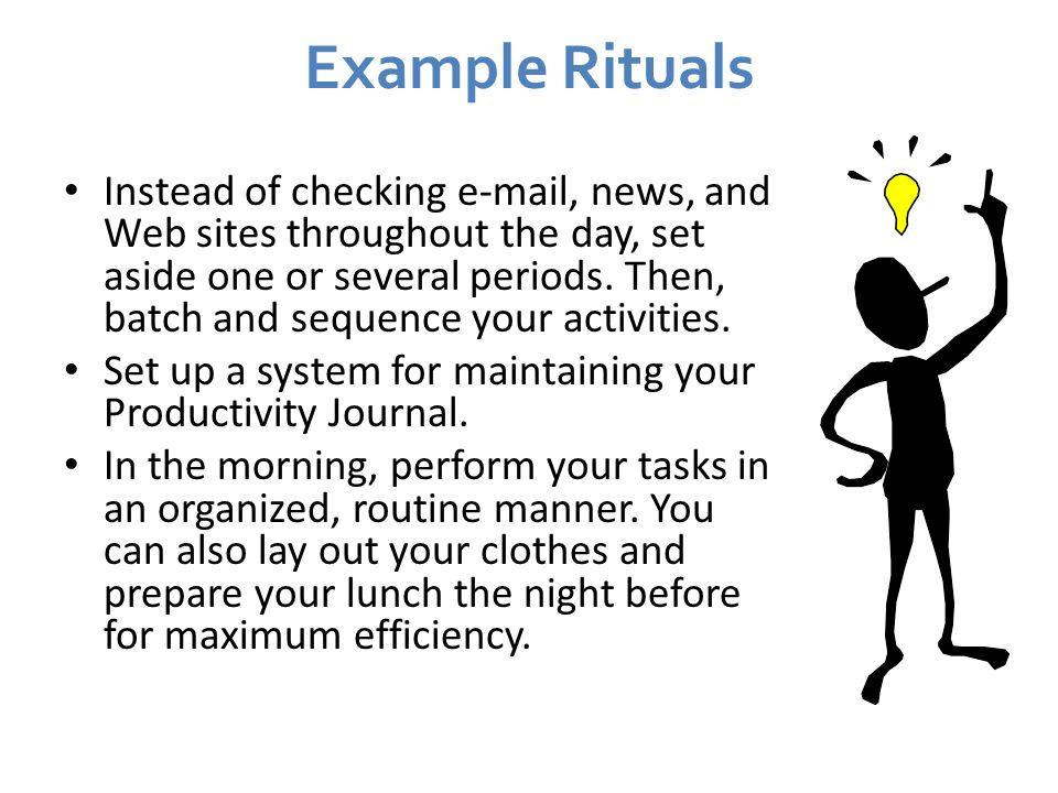 Example Rituals Instead of checking e-mail, news, and Web sites throughout the day, set aside one or several periods.