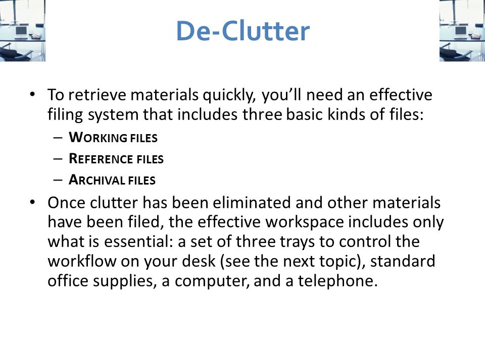 De-Clutter To retrieve materials quickly, you'll need an effective filing system that includes three basic kinds of files: – W ORKING FILES – R EFERENCE FILES – A RCHIVAL FILES Once clutter has been eliminated and other materials have been filed, the effective workspace includes only what is essential: a set of three trays to control the workflow on your desk (see the next topic), standard office supplies, a computer, and a telephone.