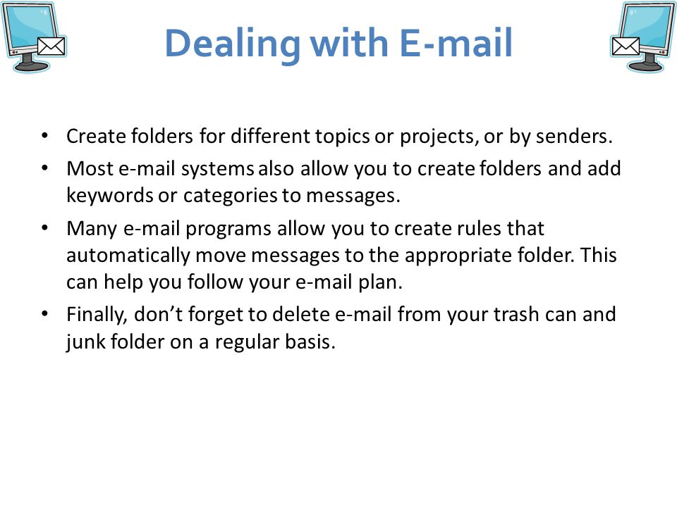 Dealing with E-mail Create folders for different topics or projects, or by senders.