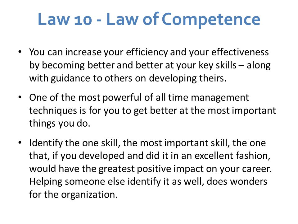 Law 10 - Law of Competence You can increase your efficiency and your effectiveness by becoming better and better at your key skills – along with guidance to others on developing theirs.