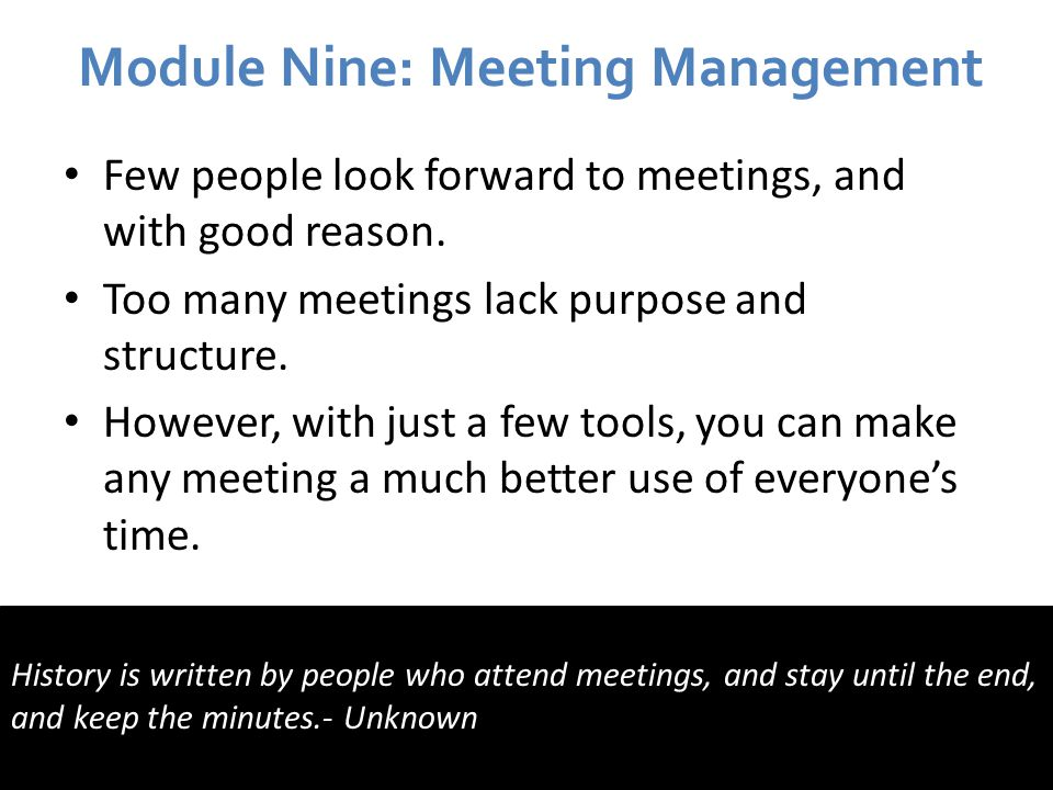 Module Nine: Meeting Management Few people look forward to meetings, and with good reason.