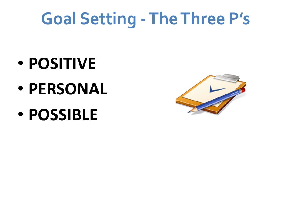 Goal Setting - The Three P's POSITIVE PERSONAL POSSIBLE