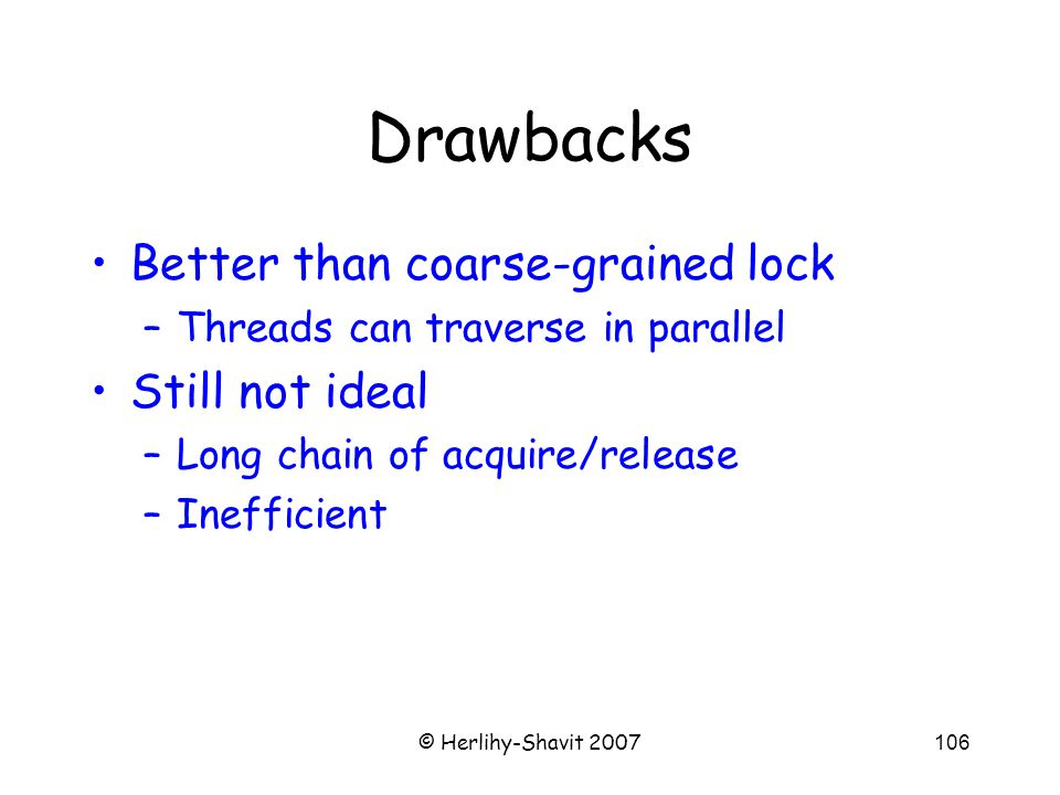 © Herlihy-Shavit 2007106 Drawbacks Better than coarse-grained lock –Threads can traverse in parallel Still not ideal –Long chain of acquire/release –Inefficient