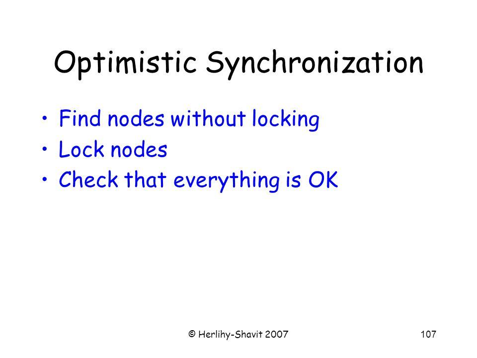 © Herlihy-Shavit 2007107 Optimistic Synchronization Find nodes without locking Lock nodes Check that everything is OK