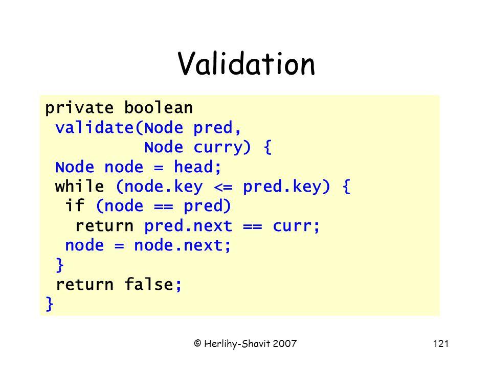 © Herlihy-Shavit 2007121 Validation private boolean validate(Node pred, Node curry) { Node node = head; while (node.key <= pred.key) { if (node == pred) return pred.next == curr; node = node.next; } return false; }