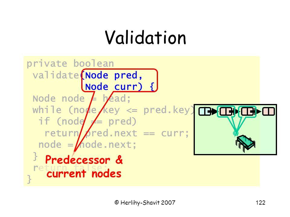 © Herlihy-Shavit 2007122 private boolean validate(Node pred, Node curr) { Node node = head; while (node.key <= pred.key) { if (node == pred) return pred.next == curr; node = node.next; } return false; } Validation Predecessor & current nodes
