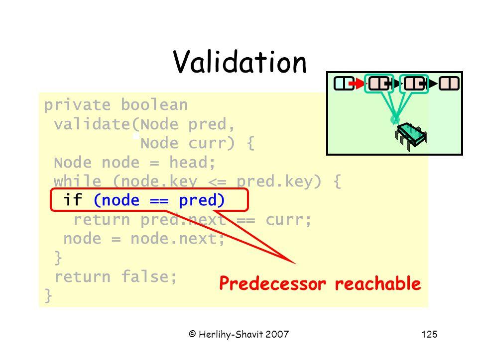 © Herlihy-Shavit 2007125 private boolean validate(Node pred, Node curr) { Node node = head; while (node.key <= pred.key) { if (node == pred) return pred.next == curr; node = node.next; } return false; } Validation Predecessor reachable