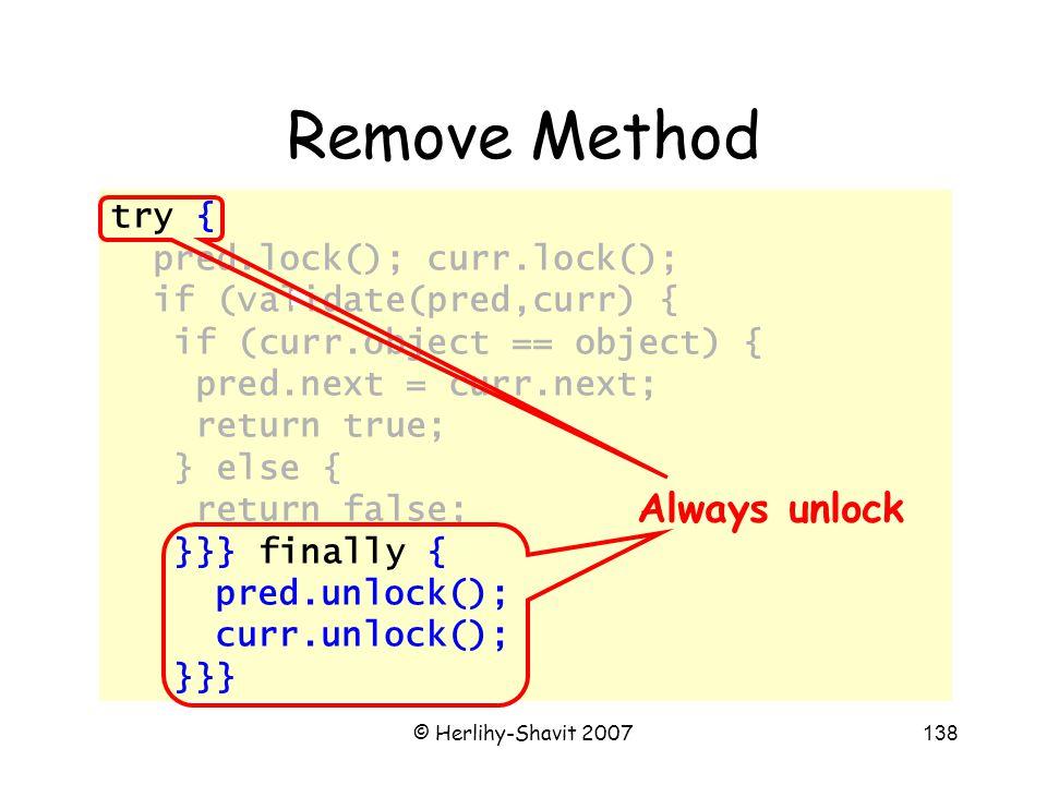 © Herlihy-Shavit 2007138 try { pred.lock(); curr.lock(); if (validate(pred,curr) { if (curr.object == object) { pred.next = curr.next; return true; } else { return false; }}} finally { pred.unlock(); curr.unlock(); }}} Remove Method Always unlock