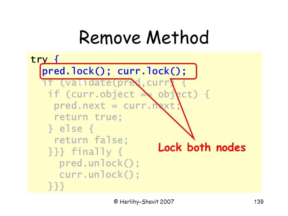 © Herlihy-Shavit 2007139 try { pred.lock(); curr.lock(); if (validate(pred,curr) { if (curr.object == object) { pred.next = curr.next; return true; } else { return false; }}} finally { pred.unlock(); curr.unlock(); }}} Remove Method Lock both nodes