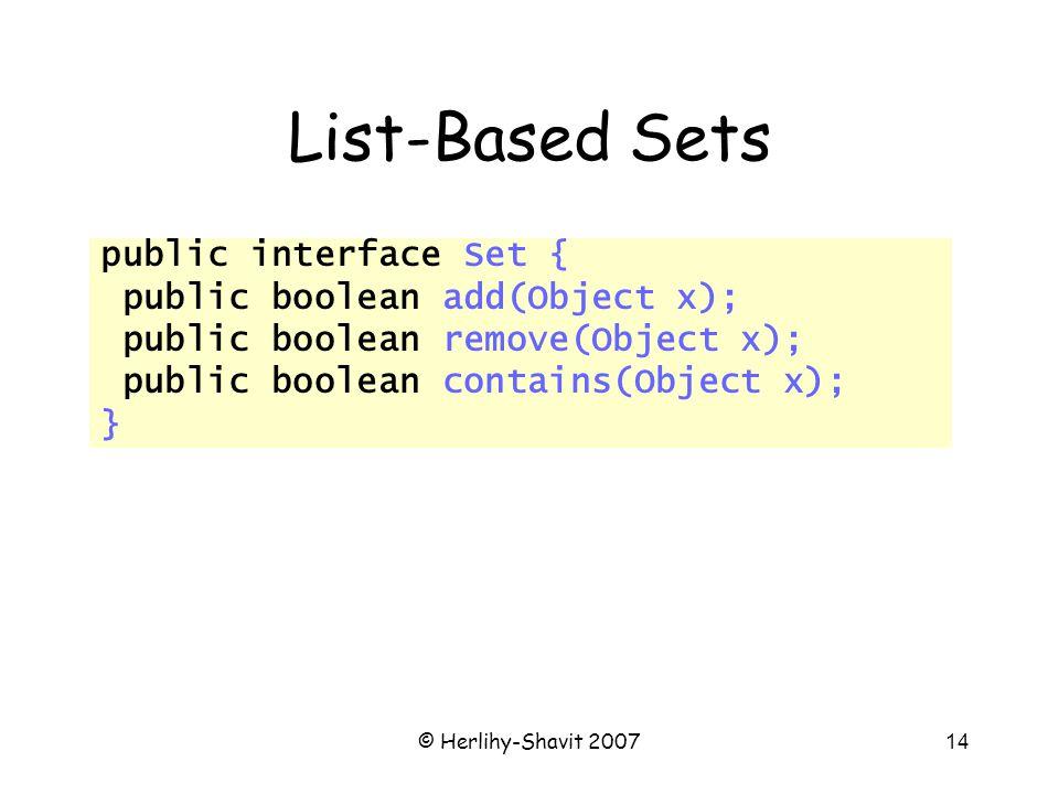 © Herlihy-Shavit 200714 List-Based Sets public interface Set { public boolean add(Object x); public boolean remove(Object x); public boolean contains(Object x); }