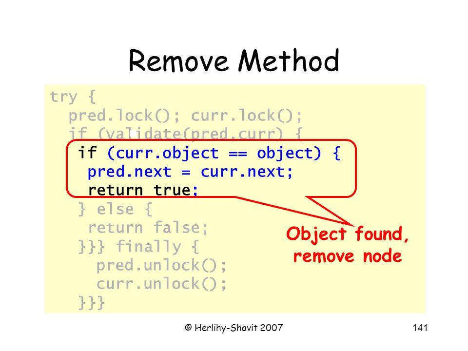 © Herlihy-Shavit 2007141 try { pred.lock(); curr.lock(); if (validate(pred,curr) { if (curr.object == object) { pred.next = curr.next; return true; } else { return false; }}} finally { pred.unlock(); curr.unlock(); }}} Remove Method Object found, remove node