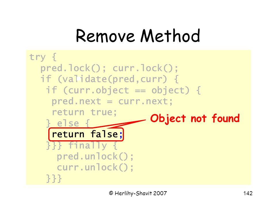 © Herlihy-Shavit 2007142 try { pred.lock(); curr.lock(); if (validate(pred,curr) { if (curr.object == object) { pred.next = curr.next; return true; } else { return false; }}} finally { pred.unlock(); curr.unlock(); }}} Remove Method Object not found