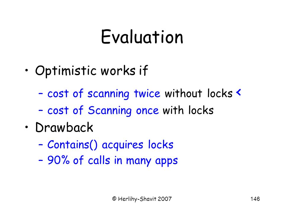 © Herlihy-Shavit 2007146 Evaluation Optimistic works if –cost of scanning twice without locks < –cost of Scanning once with locks Drawback –Contains() acquires locks –90% of calls in many apps