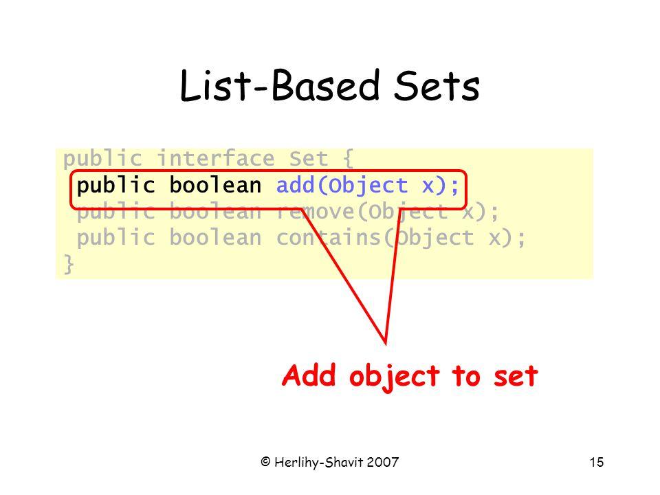 © Herlihy-Shavit 200715 List-Based Sets public interface Set { public boolean add(Object x); public boolean remove(Object x); public boolean contains(Object x); } Add object to set