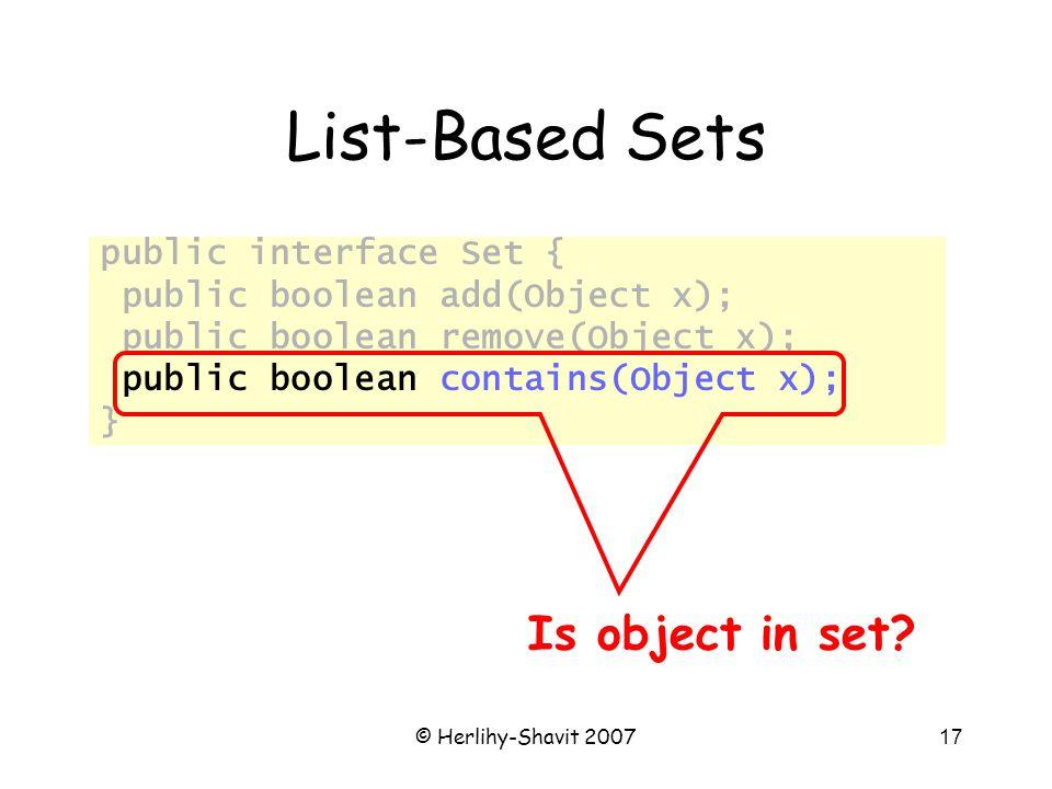 © Herlihy-Shavit 200717 List-Based Sets public interface Set { public boolean add(Object x); public boolean remove(Object x); public boolean contains(Object x); } Is object in set