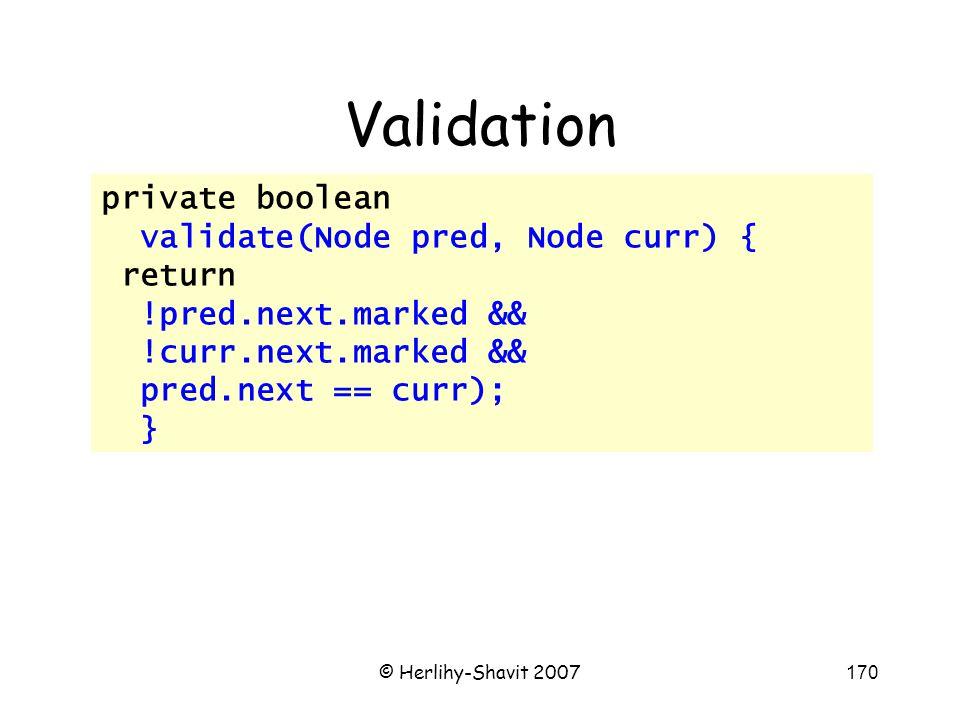 © Herlihy-Shavit 2007170 Validation private boolean validate(Node pred, Node curr) { return !pred.next.marked && !curr.next.marked && pred.next == curr); }