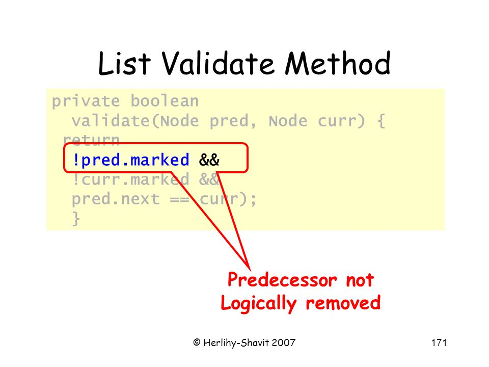 © Herlihy-Shavit 2007171 private boolean validate(Node pred, Node curr) { return !pred.marked && !curr.marked && pred.next == curr); } List Validate Method Predecessor not Logically removed