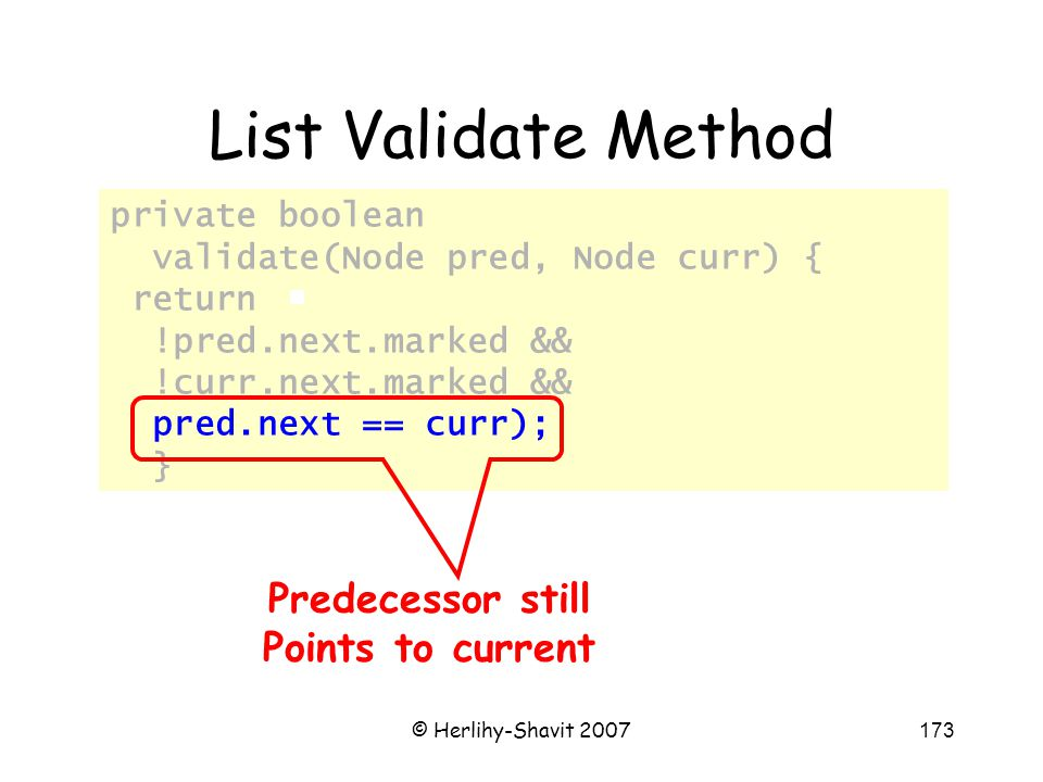 © Herlihy-Shavit 2007173 private boolean validate(Node pred, Node curr) { return !pred.next.marked && !curr.next.marked && pred.next == curr); } List Validate Method Predecessor still Points to current