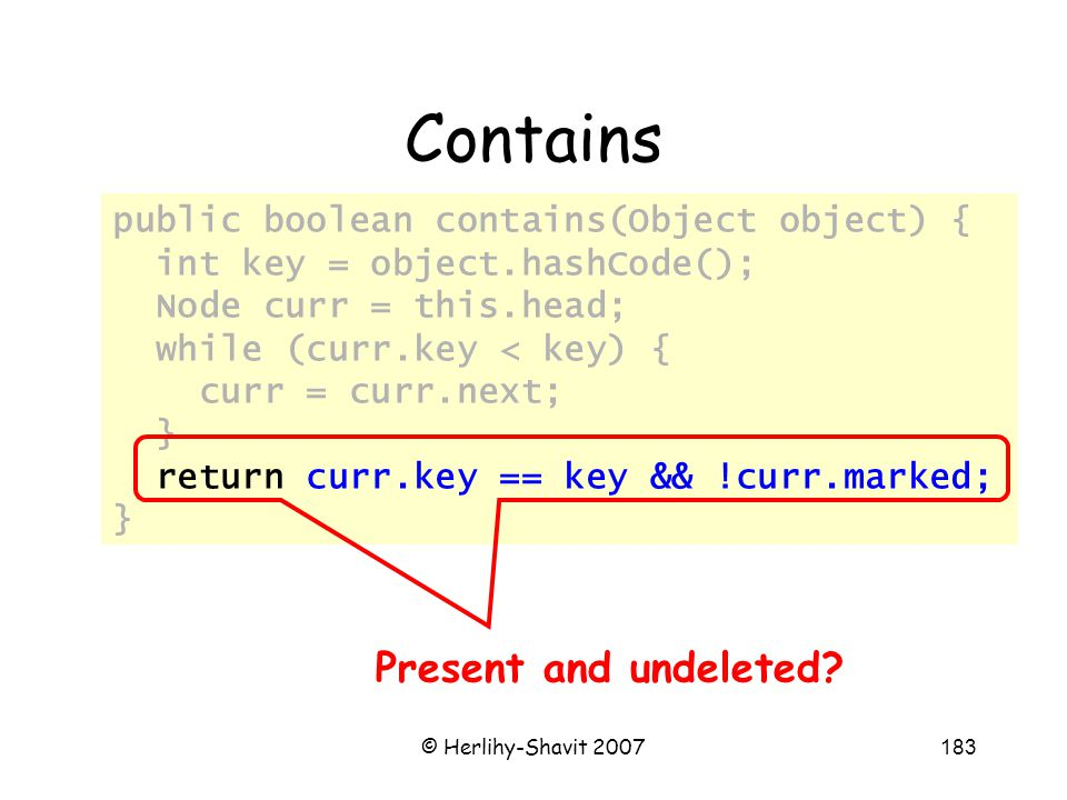 © Herlihy-Shavit 2007183 Contains public boolean contains(Object object) { int key = object.hashCode(); Node curr = this.head; while (curr.key < key) { curr = curr.next; } return curr.key == key && !curr.marked; } Present and undeleted?