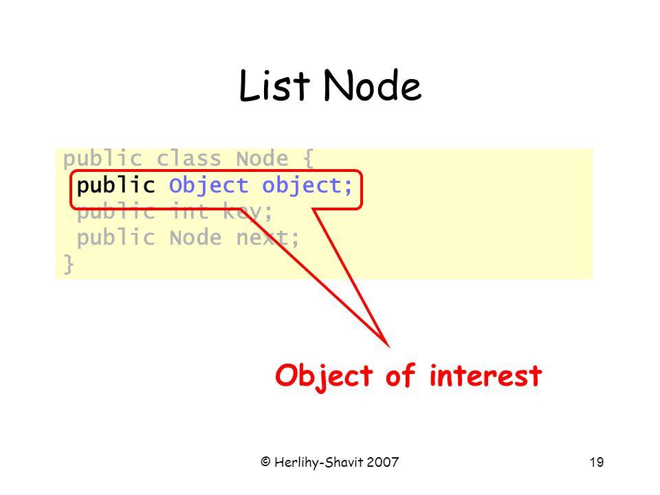 © Herlihy-Shavit 200719 List Node public class Node { public Object object; public int key; public Node next; } Object of interest