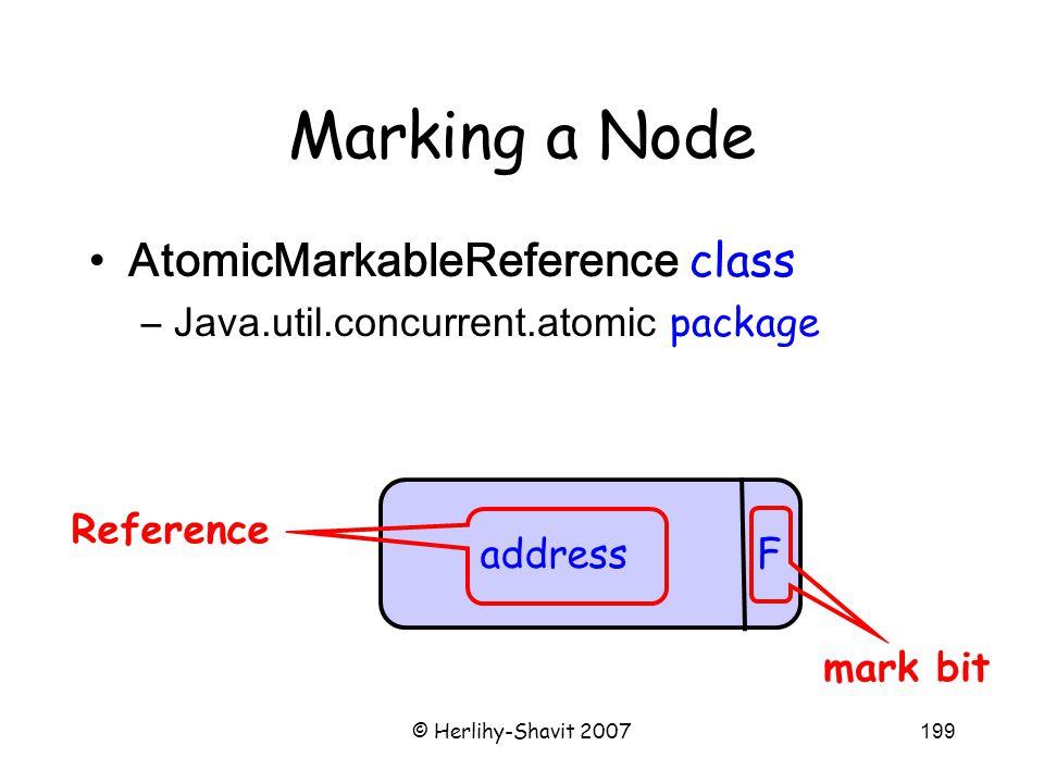 © Herlihy-Shavit 2007199 Marking a Node AtomicMarkableReference class –Java.util.concurrent.atomic package address F mark bit Reference