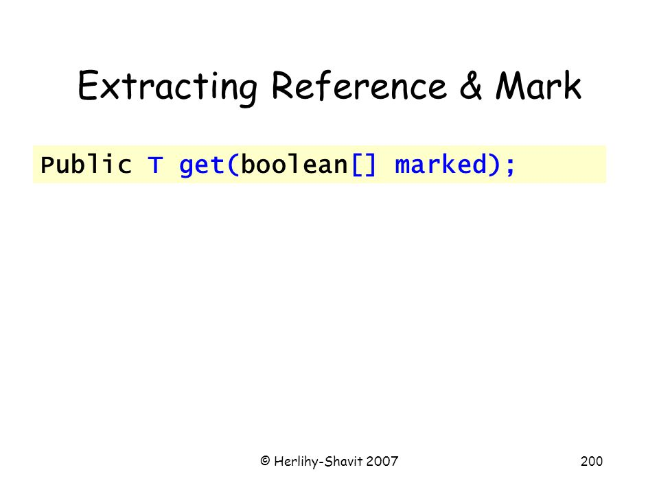 © Herlihy-Shavit 2007200 Extracting Reference & Mark Public T get(boolean[] marked);