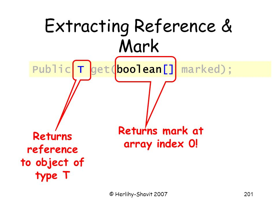 © Herlihy-Shavit 2007201 Extracting Reference & Mark Public T get(boolean[] marked); Returns reference to object of type T Returns mark at array index 0!