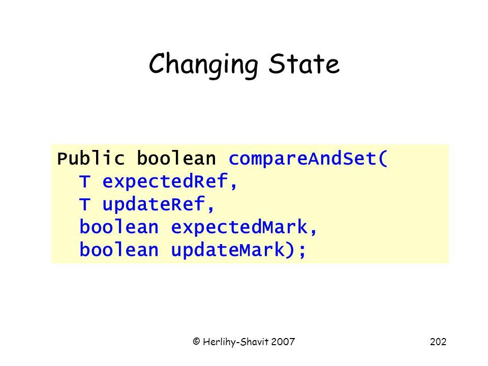 © Herlihy-Shavit 2007202 Changing State Public boolean compareAndSet( T expectedRef, T updateRef, boolean expectedMark, boolean updateMark);