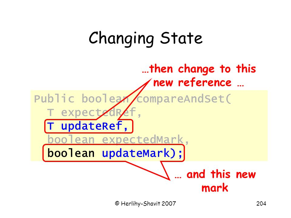 © Herlihy-Shavit 2007204 Changing State Public boolean compareAndSet( T expectedRef, T updateRef, boolean expectedMark, boolean updateMark); …then change to this new reference … … and this new mark