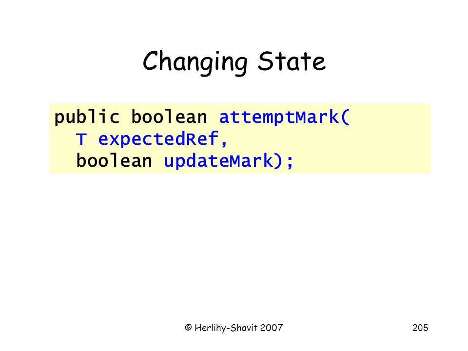 © Herlihy-Shavit 2007205 Changing State public boolean attemptMark( T expectedRef, boolean updateMark);
