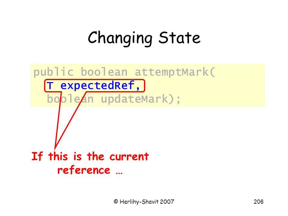 © Herlihy-Shavit 2007206 Changing State public boolean attemptMark( T expectedRef, boolean updateMark); If this is the current reference …