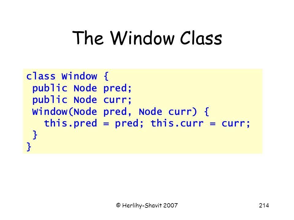 © Herlihy-Shavit 2007214 The Window Class class Window { public Node pred; public Node curr; Window(Node pred, Node curr) { this.pred = pred; this.curr = curr; }