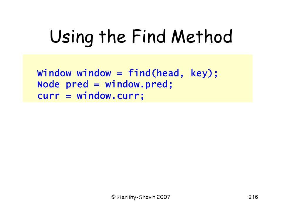© Herlihy-Shavit 2007216 Using the Find Method Window window = find(head, key); Node pred = window.pred; curr = window.curr;