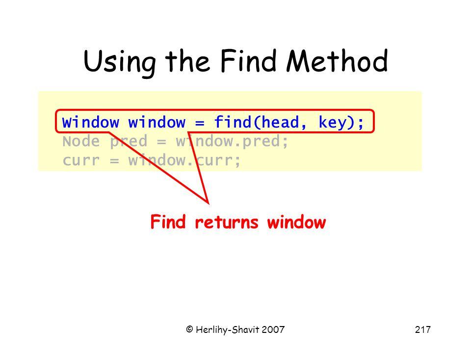© Herlihy-Shavit 2007217 Using the Find Method Window window = find(head, key); Node pred = window.pred; curr = window.curr; Find returns window