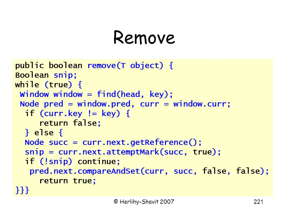 © Herlihy-Shavit 2007221 Remove public boolean remove(T object) { Boolean snip; while (true) { Window window = find(head, key); Node pred = window.pred, curr = window.curr; if (curr.key != key) { return false; } else { Node succ = curr.next.getReference(); snip = curr.next.attemptMark(succ, true); if (!snip) continue; pred.next.compareAndSet(curr, succ, false, false); return true; }}}