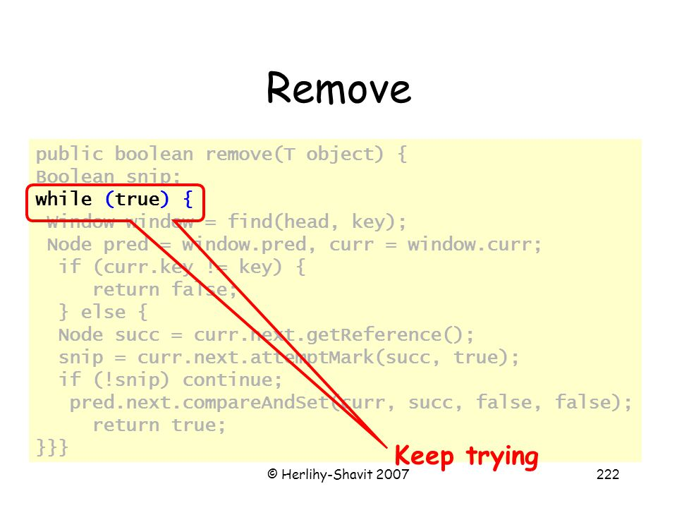 © Herlihy-Shavit 2007222 Remove public boolean remove(T object) { Boolean snip; while (true) { Window window = find(head, key); Node pred = window.pred, curr = window.curr; if (curr.key != key) { return false; } else { Node succ = curr.next.getReference(); snip = curr.next.attemptMark(succ, true); if (!snip) continue; pred.next.compareAndSet(curr, succ, false, false); return true; }}} Keep trying