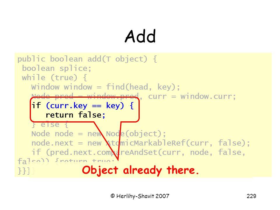 © Herlihy-Shavit 2007229 Add public boolean add(T object) { boolean splice; while (true) { Window window = find(head, key); Node pred = window.pred, curr = window.curr; if (curr.key == key) { return false; } else { Node node = new Node(object); node.next = new AtomicMarkableRef(curr, false); if (pred.next.compareAndSet(curr, node, false, false)) {return true; }}}} Object already there.