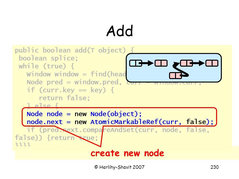 © Herlihy-Shavit 2007230 Add public boolean add(T object) { boolean splice; while (true) { Window window = find(head, key); Node pred = window.pred, curr = window.curr; if (curr.key == key) { return false; } else { Node node = new Node(object); node.next = new AtomicMarkableRef(curr, false); if (pred.next.compareAndSet(curr, node, false, false)) {return true; }}}} create new node